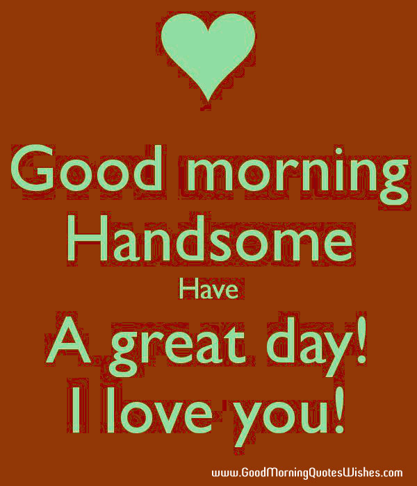 morning handsome have a great day i love you good morning love quotes ...
